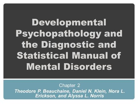 Developmental Psychopathology and the Diagnostic and Statistical Manual of Mental Disorders Chapter 2 Theodore P. Beauchaine, Daniel N. Klein, Nora L.