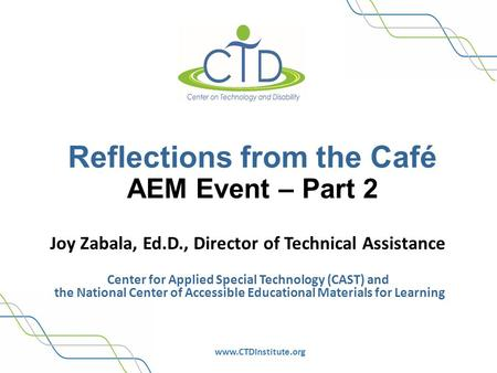 Www.CTDInstitute.org Reflections from the Café AEM Event – Part 2 Joy Zabala, Ed.D., Director of Technical Assistance Center for Applied Special Technology.