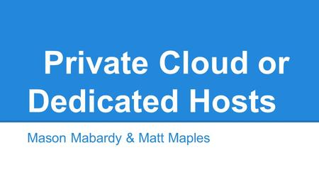 Private Cloud or Dedicated Hosts Mason Mabardy & Matt Maples.