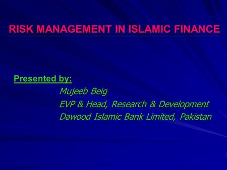 RISK MANAGEMENT IN ISLAMIC FINANCE Presented by: Mujeeb Beig EVP & Head, Research & Development Dawood Islamic Bank Limited, Pakistan.