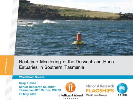 Real-time Monitoring of the Derwent and Huon Estuaries in Southern Tasmania Greg Timms Senior Research Scientist Tasmanian ICT Centre, CSIRO 20 May 2009.