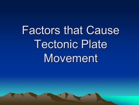 Factors that Cause Tectonic Plate Movement. 1. Gravity Earth's gravitational force is always pulling objects toward the center of the earth, even the.