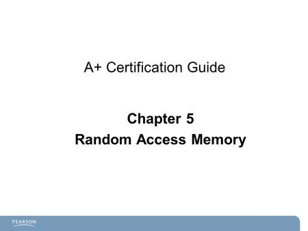 A+ Certification Guide Chapter 5 Random Access Memory.