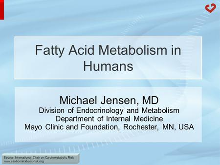 Source: International Chair on Cardiometabolic Risk www.cardiometabolic-risk.org Fatty Acid Metabolism in Humans Michael Jensen, MD Division of Endocrinology.