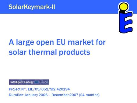 A large open EU market for solar thermal products Project N°: EIE/05/052/SI2.420194 Duration: January 2006 – December 2007 (24 months) SolarKeymark-II.