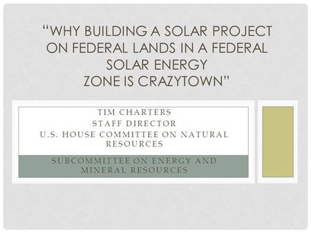 "TIM CHARTERS STAFF DIRECTOR U.S. HOUSE COMMITTEE ON NATURAL RESOURCES SUBCOMMITTEE ON ENERGY AND MINERAL RESOURCES "" WHY BUILDING A SOLAR PROJECT ON FEDERAL."