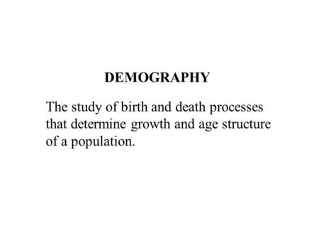 DEMOGRAPHY The study of birth and death processes that determine growth and age structure of a population.