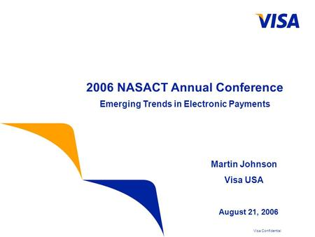 Visa Confidential 2006 NASACT Annual Conference Emerging Trends in Electronic Payments August 21, 2006 Martin Johnson Visa USA.