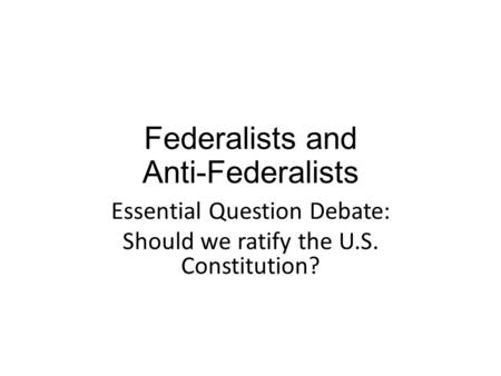 Federalists and Anti-Federalists Essential Question Debate: Should we ratify the U.S. Constitution?