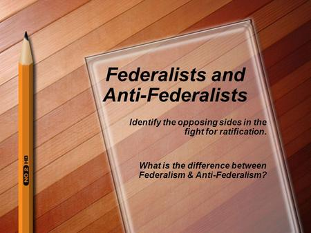 Federalists and Anti-Federalists Identify the opposing sides in the fight for ratification. What is the difference between Federalism & Anti-Federalism?