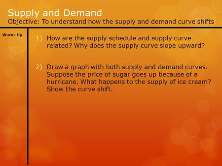 Supply and Demand Objective: To understand how the supply and demand curve shifts Warm-Up 1)How are the supply schedule and supply curve related? Why does.