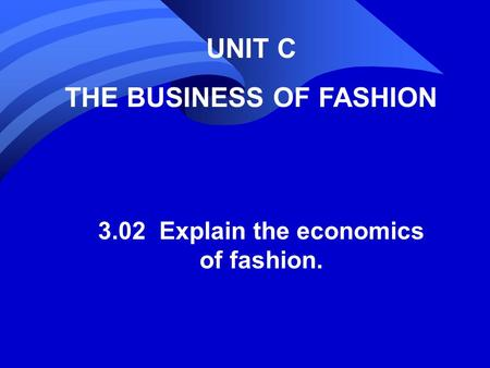 UNIT C THE BUSINESS OF FASHION 3.02 Explain the economics of fashion.