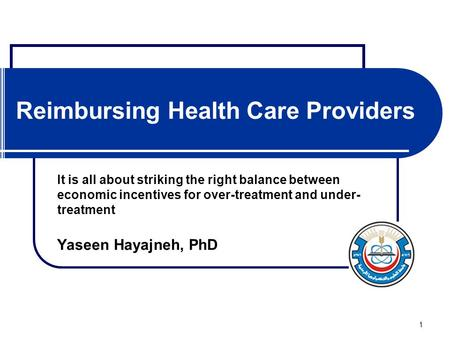 1 Reimbursing Health Care Providers It is all about striking the right balance between economic incentives for over-treatment and under- treatment Yaseen.