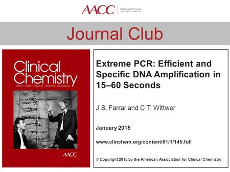 Www.traineecouncil.org © Clinical Chemistry Journal Club Extreme PCR: Efficient and Specific DNA Amplification in 15–60 Seconds J.S. Farrar and C.T. Wittwer.