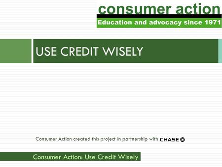 Consumer Action: Use Credit Wisely Consumer Action created this project in partnership with USE CREDIT WISELY.