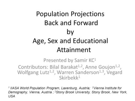 Population Projections Back and Forward by Age, Sex and Educational Attainment Presented by Samir KC 1 Contributors: Bilal Barakat 1,2, Anne Goujon 1,2,