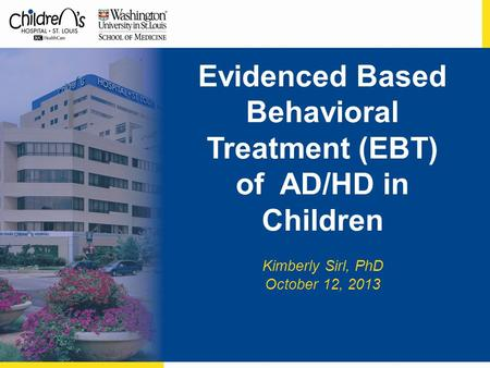 Evidenced Based Behavioral Treatment (EBT) of AD/HD in Children Kimberly Sirl, PhD October 12, 2013.