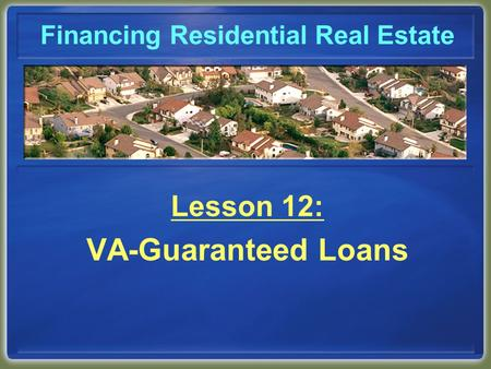 Financing Residential Real Estate Lesson 12: VA-Guaranteed Loans.