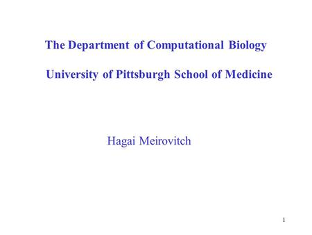 1 The Department of Computational Biology University of Pittsburgh School of Medicine Hagai Meirovitch.