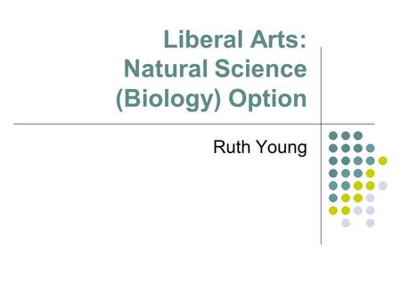 Liberal Arts: Natural Science (Biology) Option Ruth Young.