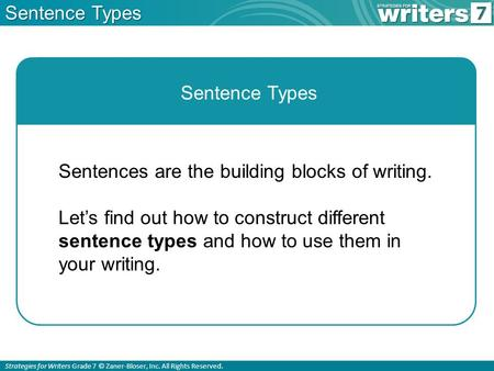 Strategies for Writers Grade 7 © Zaner-Bloser, Inc. All Rights Reserved. Sentence Types Sentences are the building blocks of writing. Let's find out how.