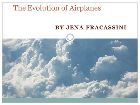 BY JENA FRACASSINI The Evolution of Airplanes. Definition of an airplane A fixed-wing aircraft, also known as an airplane, is capable of flight using.