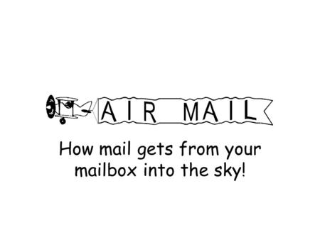 How mail gets from your mailbox into the sky!. Warm-up Questions What is a post office? What is a mailbox? Have you ever written a message, tied it to.