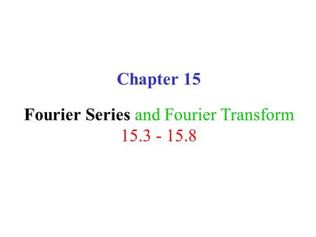 Chapter 15 Fourier Series and Fourier Transform 15.3 - 15.8.