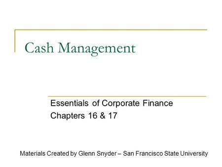 Cash Management Essentials of Corporate Finance Chapters 16 & 17 Materials Created by Glenn Snyder – San Francisco State University.