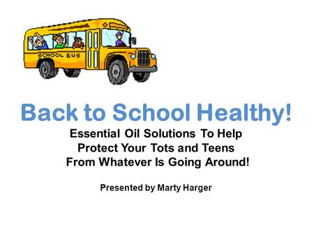 Back to School Healthy! Essential Oil Solutions To Help Protect Your Tots and Teens From Whatever Is Going Around! Presented by Marty Harger.