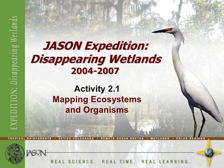 Activity 2.1 Mapping Ecosystems and Organisms JASON Expedition: Disappearing Wetlands 2004-2007.