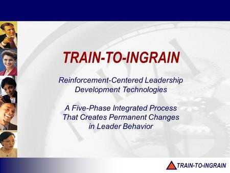 TRAIN-TO-INGRAIN Reinforcement-Centered Leadership Development Technologies A Five-Phase Integrated Process That Creates Permanent Changes in Leader Behavior.