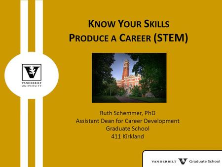 K NOW Y OUR S KILLS P RODUCE A C AREER (STEM) Ruth Schemmer, PhD Assistant Dean for Career Development Graduate School 411 Kirkland.