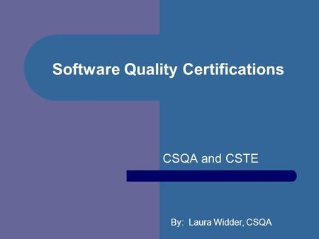 Software Quality Certifications CSQA and CSTE By: Laura Widder, CSQA.