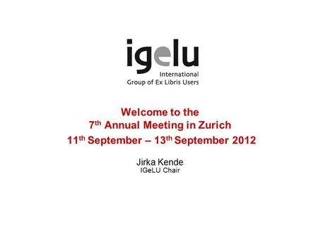Welcome to the 7 th Annual Meeting in Zurich 11 th September – 13 th September 2012 Jirka Kende IGeLU Chair.