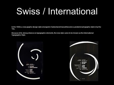 Swiss / International In the 1950s a new graphic design style emerged in Switzerland it would become a predominant graphic style in by the '70s. Because.