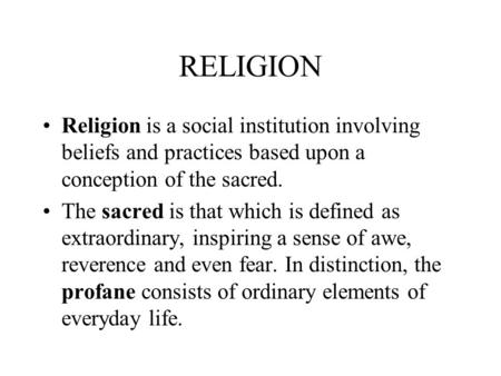RELIGION Religion is a social institution involving beliefs and practices based upon a conception of the sacred. The sacred is that which is defined as.
