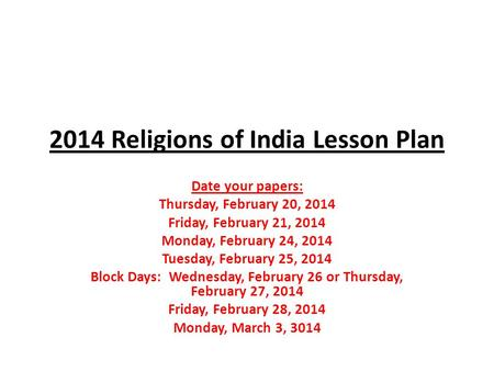 2014 Religions of India Lesson Plan Date your papers: Thursday, February 20, 2014 Friday, February 21, 2014 Monday, February 24, 2014 Tuesday, February.