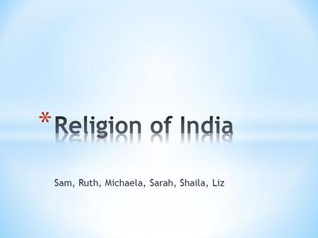 Sam, Ruth, Michaela, Sarah, Shaila, Liz. * -India is the birthplace of 4 of the world's major religious traditions - Jainism(.4%), Buddhism(.8%), Sikhism.