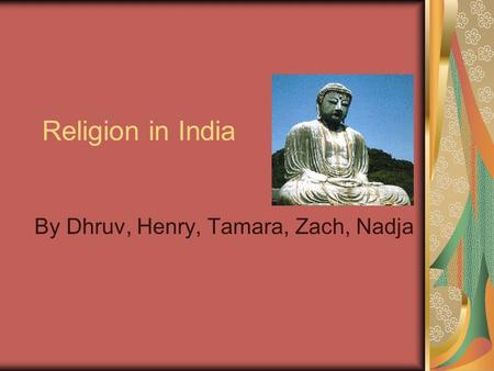 Religion in India By Dhruv, Henry, Tamara, Zach, Nadja.