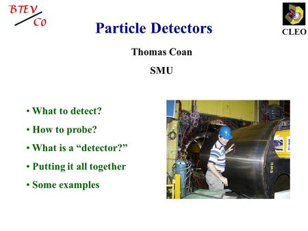 "CLEO Particle Detectors Thomas Coan SMU What to detect? How to probe? What is a ""detector?"" Putting it all together Some examples."