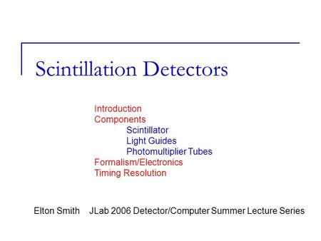 Scintillation Detectors Elton Smith JLab 2006 Detector/Computer Summer Lecture Series Introduction Components Scintillator Light Guides Photomultiplier.