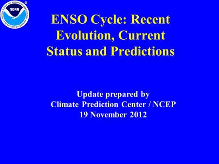 ENSO Cycle: Recent Evolution, Current Status and Predictions Update prepared by Climate Prediction Center / NCEP 19 November 2012.