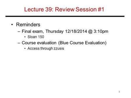 Lecture 39: Review Session #1 Reminders –Final exam, Thursday 3:10pm Sloan 150 –Course evaluation (Blue Course Evaluation) Access through.