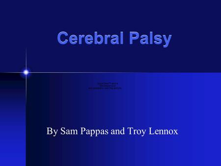 Cerebral Palsy By Sam Pappas and Troy Lennox. What is Cerebral Palsy? Cerebral Palsy is a disease that affects…. Movement Muscle Tone Motor Skills.