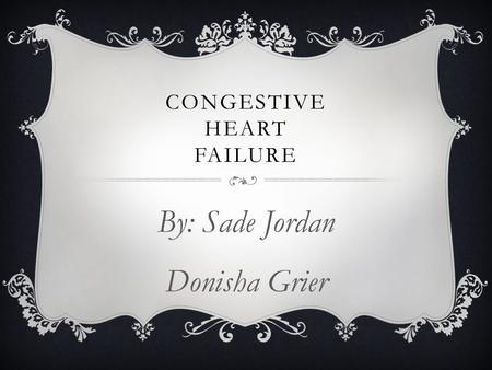 CONGESTIVE HEART FAILURE By: Sade Jordan Donisha Grier.