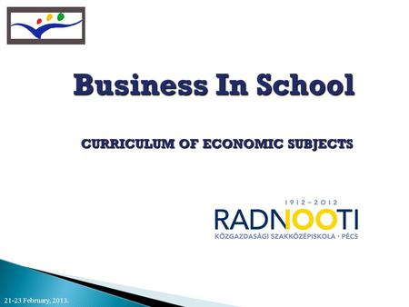 Business In School CURRICULUM OF ECONOMIC SUBJECTS CURRICULUM OF ECONOMIC SUBJECTS 21-23 February, 2013.