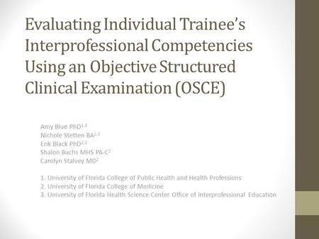 Evaluating Individual Trainee's Interprofessional Competencies Using an Objective Structured Clinical Examination (OSCE) Amy Blue PhD 1,3 Nichole Stetten.