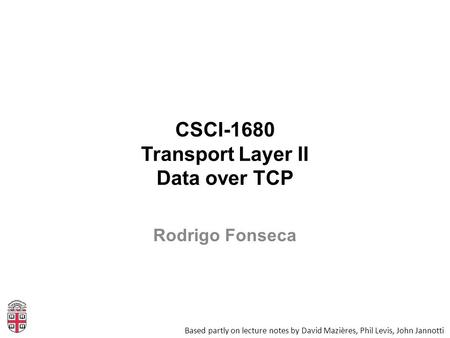 CSCI-1680 Transport Layer II Data over TCP Based partly on lecture notes by David Mazières, Phil Levis, John Jannotti Rodrigo Fonseca.