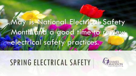 SPRING ELECTRICAL SAFETY May is National Electrical Safety Month and a good time to review electrical safety practices.
